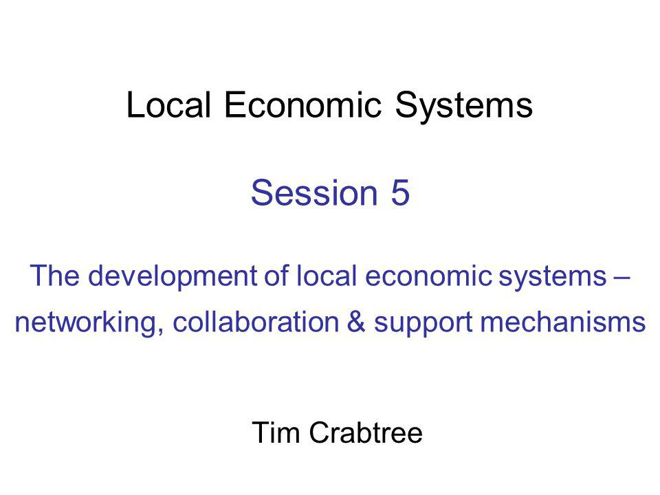Local Economic Systems Session 5 The development of local economic systems – networking, collaboration & support mechanisms Tim Crabtree