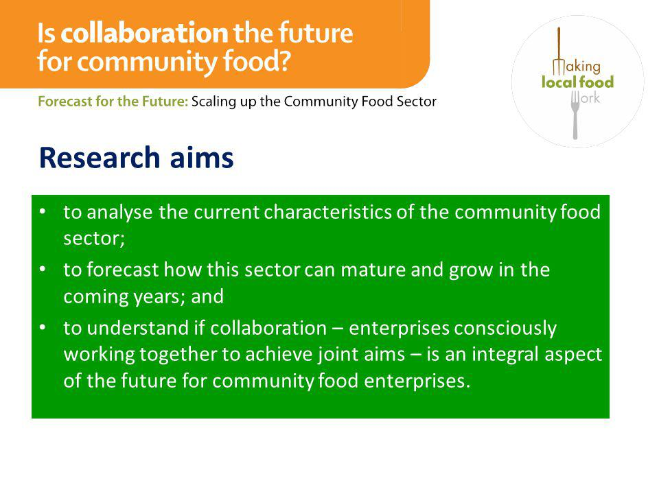 Research aims to analyse the current characteristics of the community food sector; to forecast how this sector can mature and grow in the coming years; and to understand if collaboration – enterprises consciously working together to achieve joint aims – is an integral aspect of the future for community food enterprises.