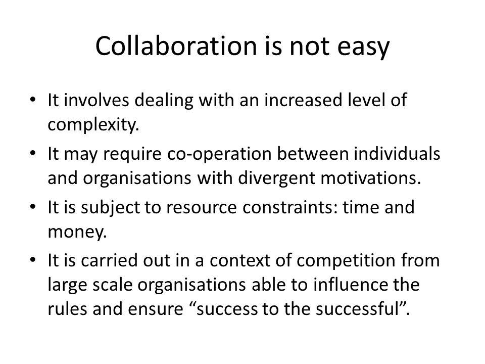 Collaboration is not easy It involves dealing with an increased level of complexity.