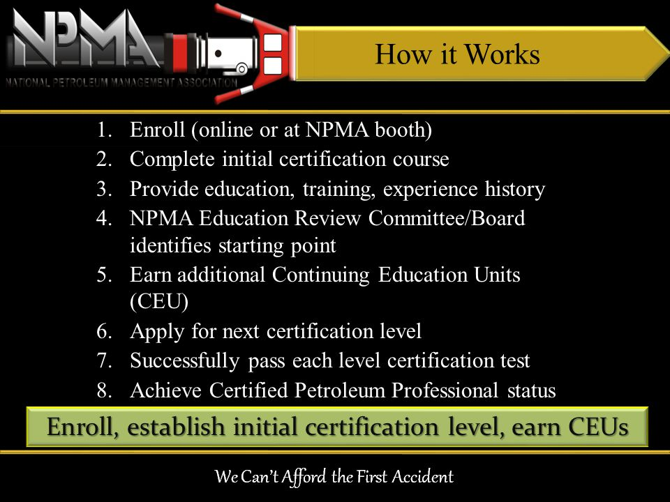 How it Works 1.Enroll (online or at NPMA booth) 2.Complete initial certification course 3.Provide education, training, experience history 4.NPMA Educa