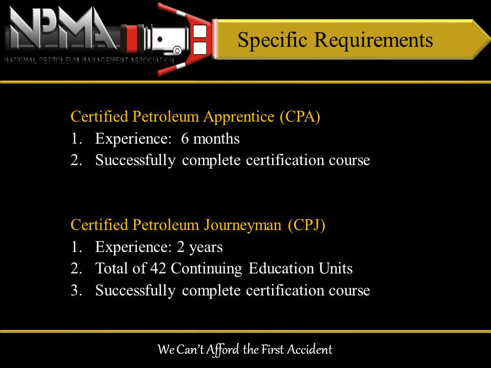 Specific Requirements Certified Petroleum Apprentice (CPA) 1.Experience: 6 months 2.Successfully complete certification course Certified Petroleum Jou