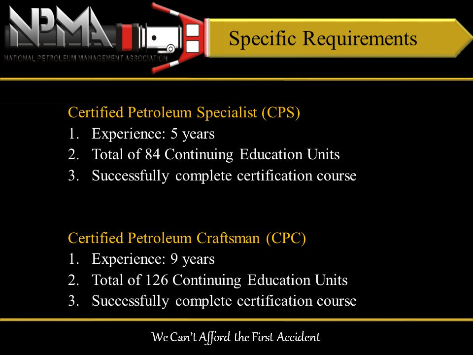 Specific Requirements Certified Petroleum Specialist (CPS) 1.Experience: 5 years 2.Total of 84 Continuing Education Units 3.Successfully complete cert