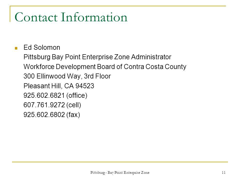Pittsburg - Bay Point Enterprise Zone 11 Contact Information Ed Solomon Pittsburg Bay Point Enterprise Zone Administrator Workforce Development Board of Contra Costa County 300 Ellinwood Way, 3rd Floor Pleasant Hill, CA 94523 925.602.6821 (office) 607.761.9272 (cell) 925.602.6802 (fax)