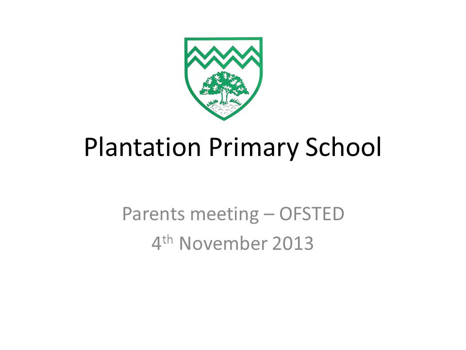 Plantation Primary School Parents meeting – OFSTED 4 th November 2013