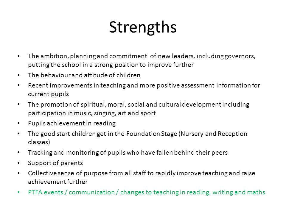 Strengths The ambition, planning and commitment of new leaders, including governors, putting the school in a strong position to improve further The be