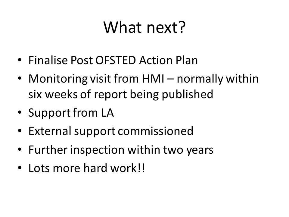 What next? Finalise Post OFSTED Action Plan Monitoring visit from HMI – normally within six weeks of report being published Support from LA External s