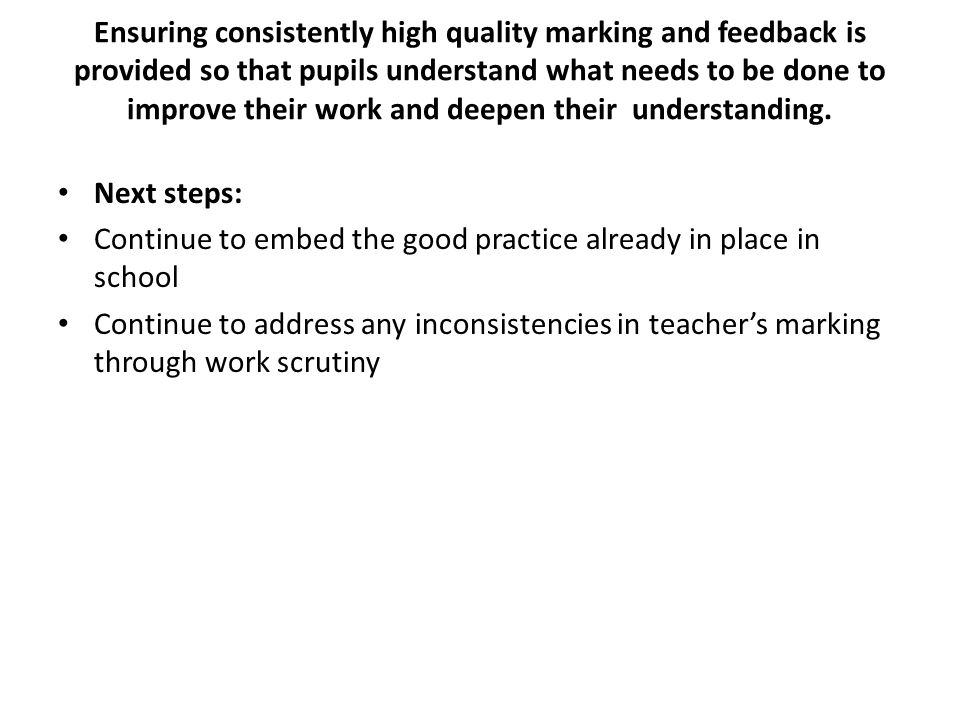 Ensuring consistently high quality marking and feedback is provided so that pupils understand what needs to be done to improve their work and deepen t