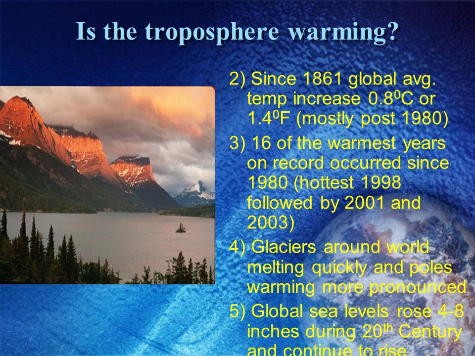 Is the troposphere warming? 2) Since 1861 global avg. temp increase 0.8 0 C or 1.4 0 F (mostly post 1980) 3) 16 of the warmest years on record occurre