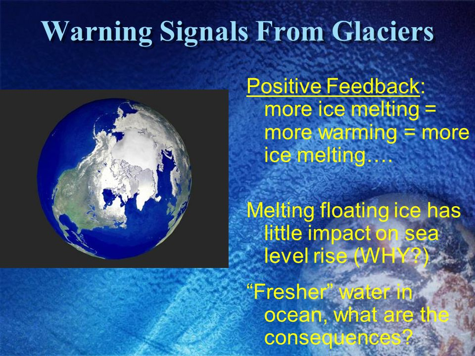 Warning Signals From Glaciers Positive Feedback: more ice melting = more warming = more ice melting…. Melting floating ice has little impact on sea le