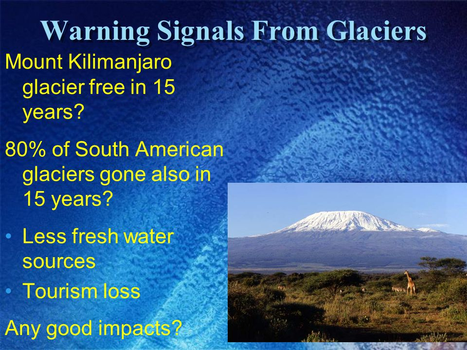Warning Signals From Glaciers Mount Kilimanjaro glacier free in 15 years? 80% of South American glaciers gone also in 15 years? Less fresh water sourc