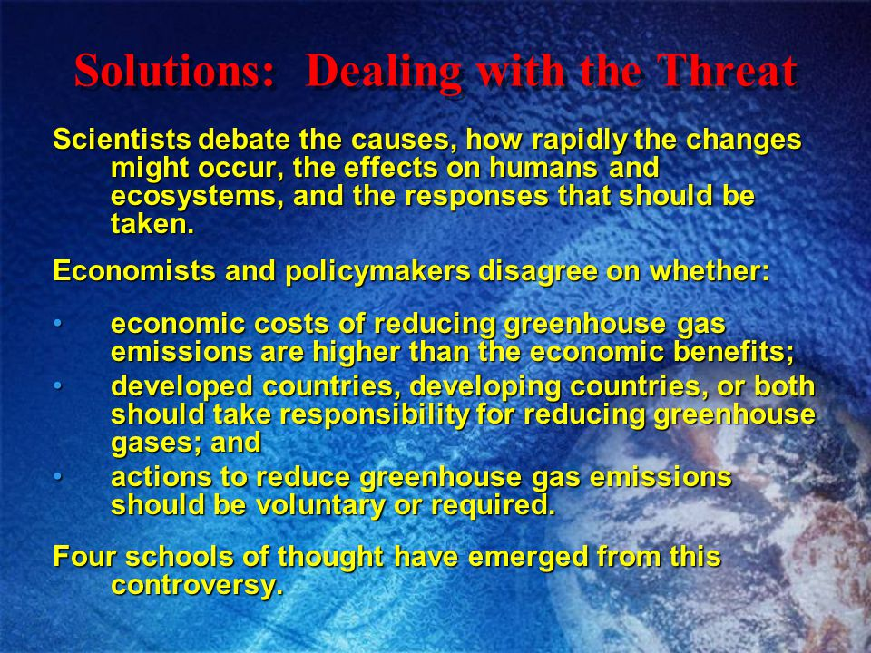Solutions: Dealing with the Threat Scientists debate the causes, how rapidly the changes might occur, the effects on humans and ecosystems, and the re
