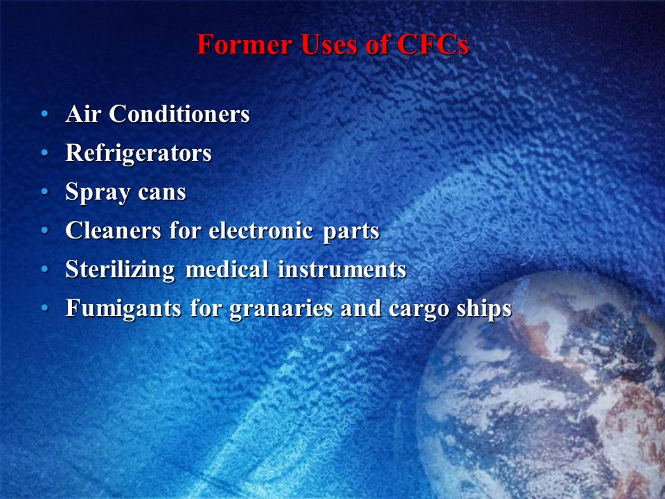 Former Uses of CFCs Air ConditionersAir Conditioners RefrigeratorsRefrigerators Spray cansSpray cans Cleaners for electronic partsCleaners for electro