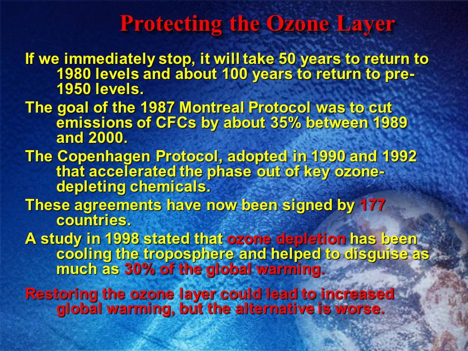 Protecting the Ozone Layer If we immediately stop, it will take 50 years to return to 1980 levels and about 100 years to return to pre- 1950 levels. T