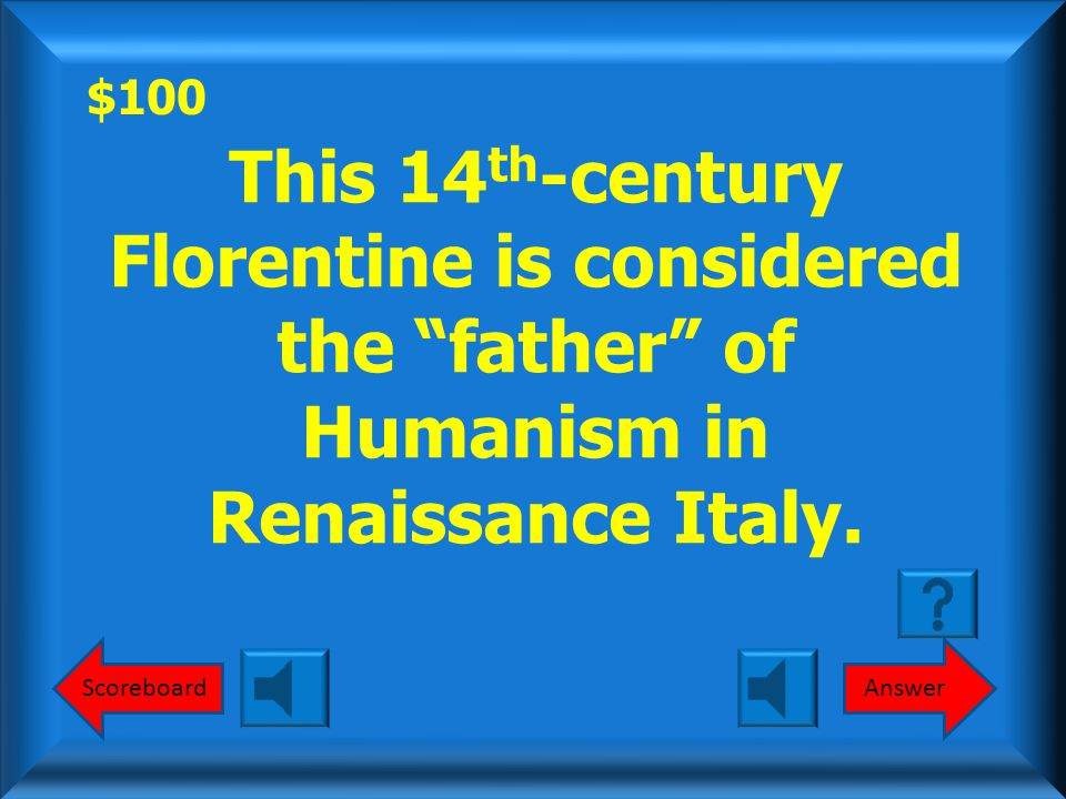 $100 AnswerScoreboard This 14 th -century Florentine is considered the father of Humanism in Renaissance Italy.