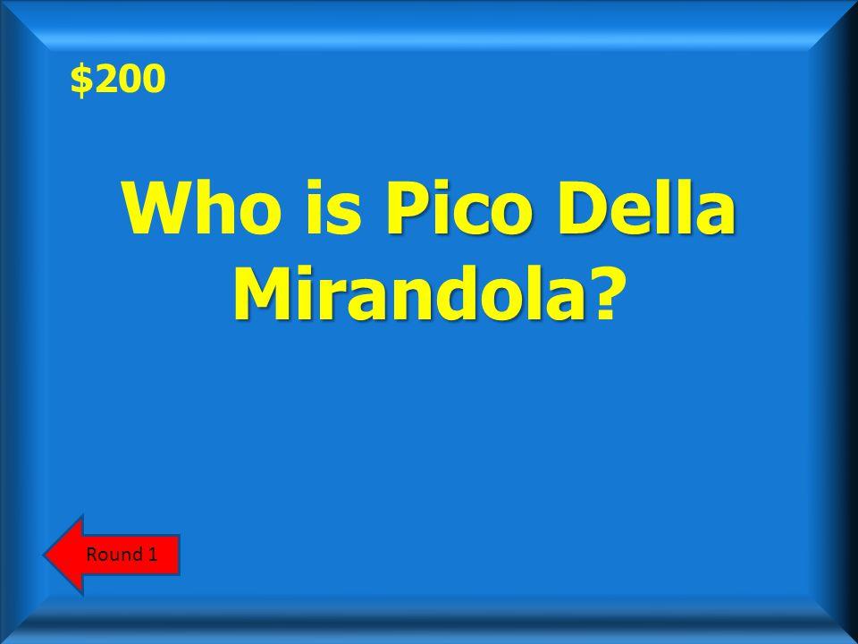 $200 Pico Della Mirandola Who is Pico Della Mirandola? Round 1