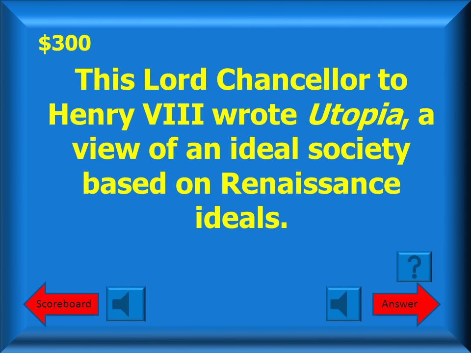 $300 ScoreboardAnswer This Lord Chancellor to Henry VIII wrote Utopia, a view of an ideal society based on Renaissance ideals.
