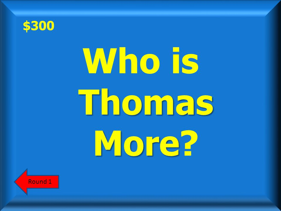 $300 Thomas More Who is Thomas More? Round 1