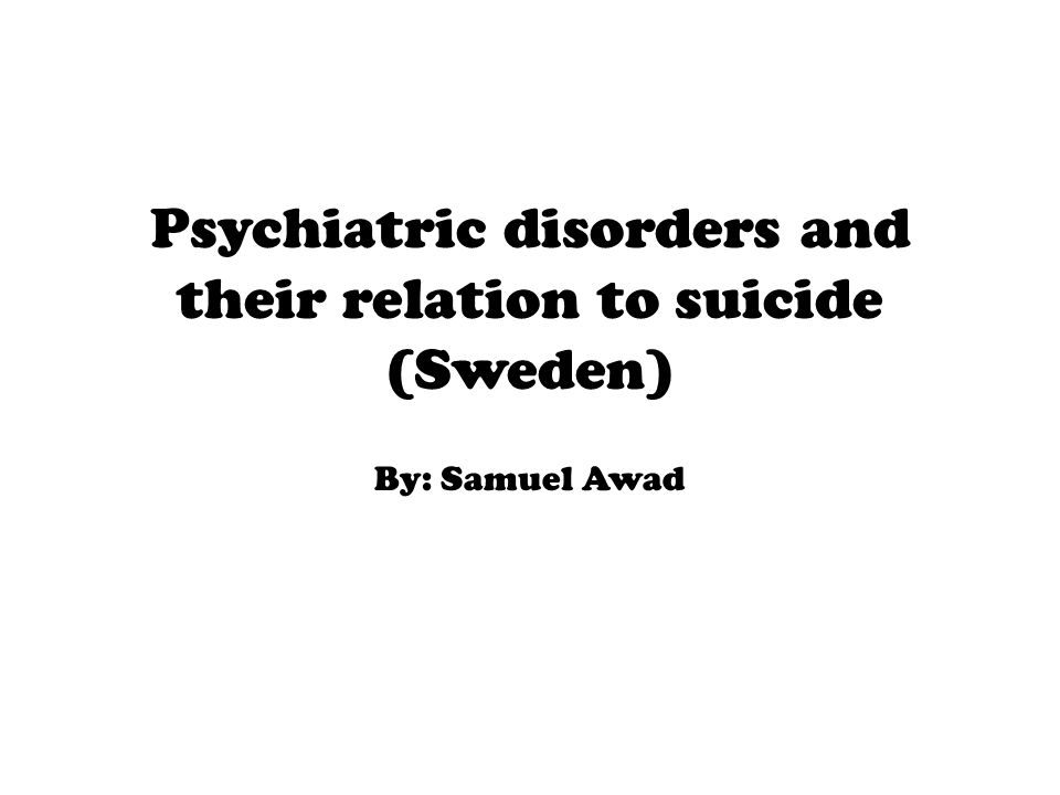 Psychiatric disorders and their relation to suicide (Sweden) By: Samuel Awad