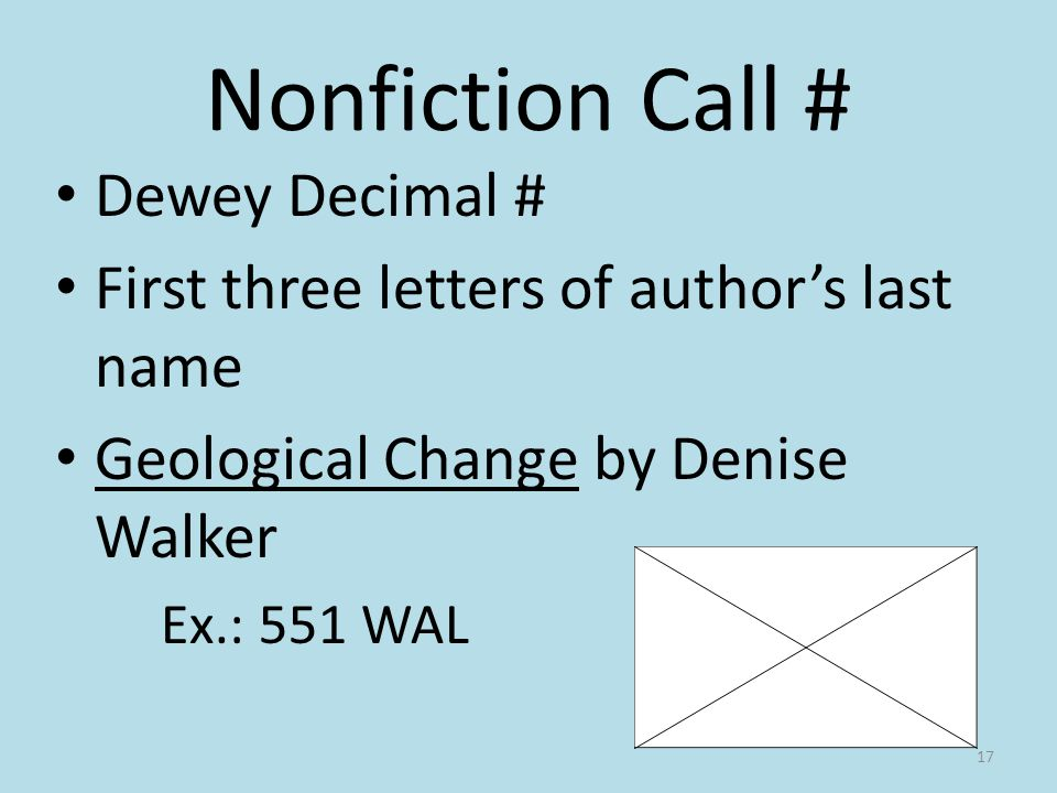 Nonfiction Call # Dewey Decimal # First three letters of authors last name Geological Change by Denise Walker Ex.: 551 WAL 17