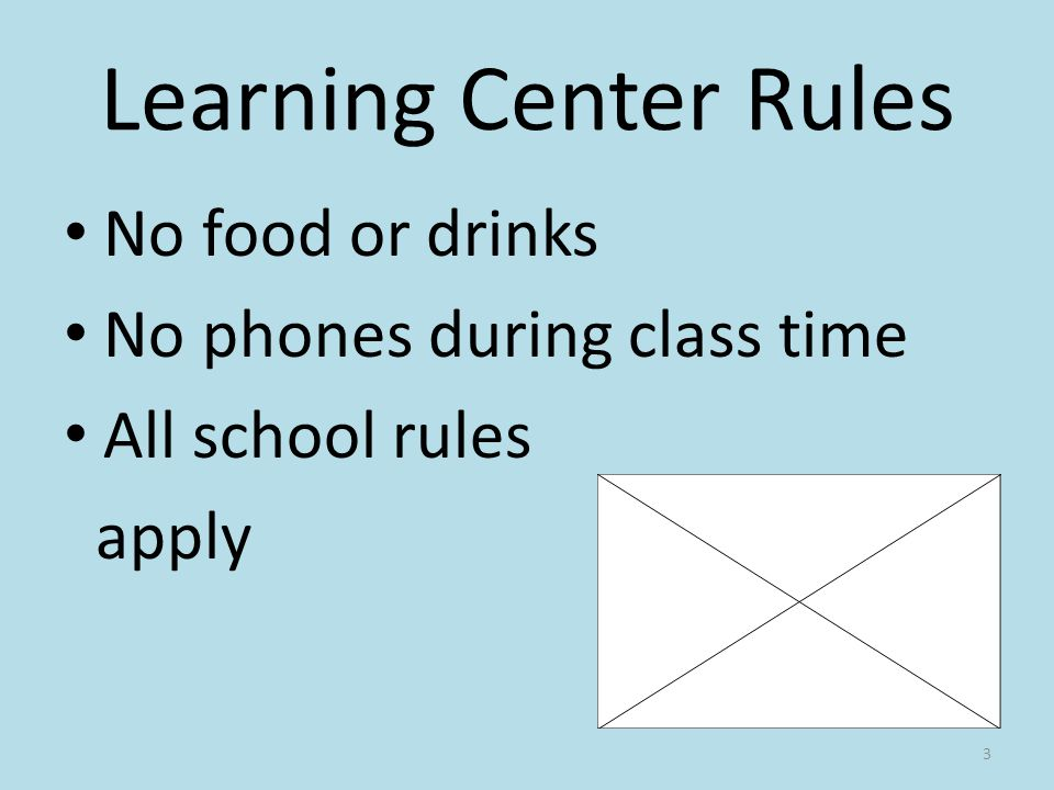 Learning Center Rules No food or drinks No phones during class time All school rules apply 3