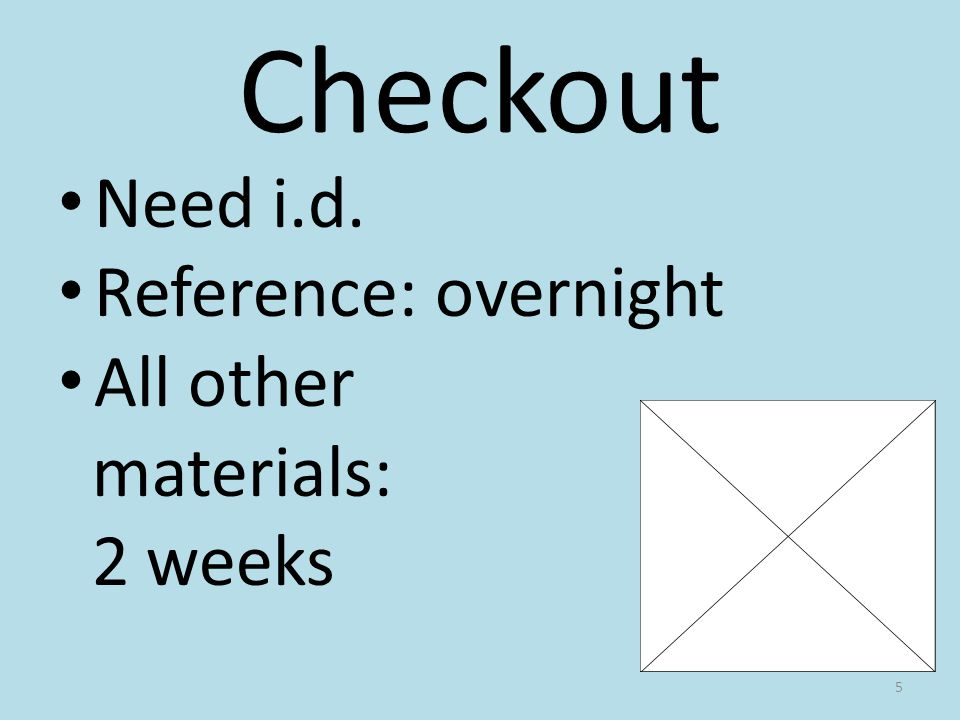 Checkout Need i.d. Reference: overnight All other materials: 2 weeks 5