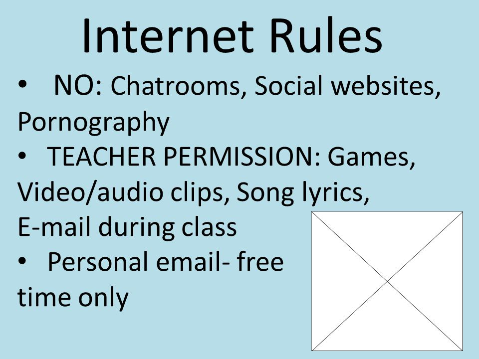 Internet Rules NO: Chatrooms, Social websites, Pornography TEACHER PERMISSION: Games, Video/audio clips, Song lyrics, E-mail during class Personal email- free time only 9