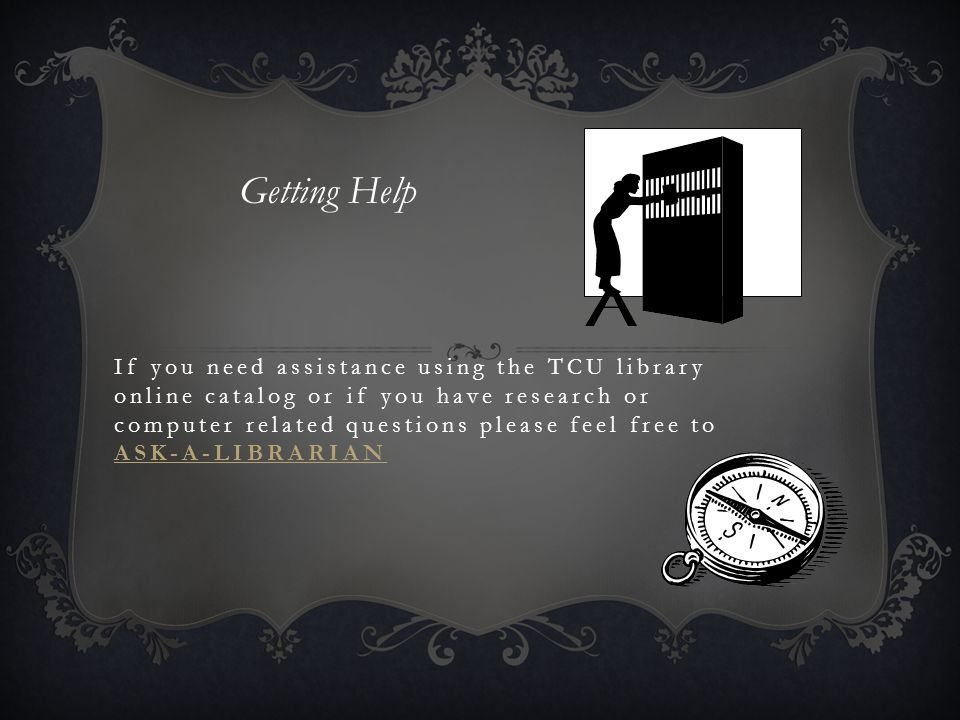 If you need assistance using the TCU library online catalog or if you have research or computer related questions please feel free to ASK-A-LIBRARIAN ASK-A-LIBRARIAN Getting Help