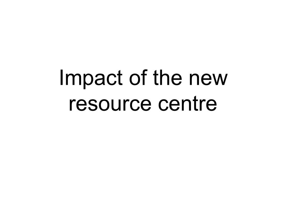 Impact of the new resource centre