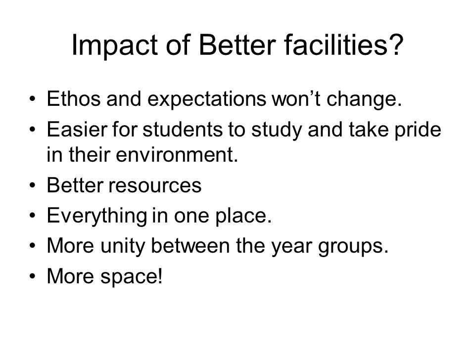 Impact of Better facilities? Ethos and expectations wont change. Easier for students to study and take pride in their environment. Better resources Ev