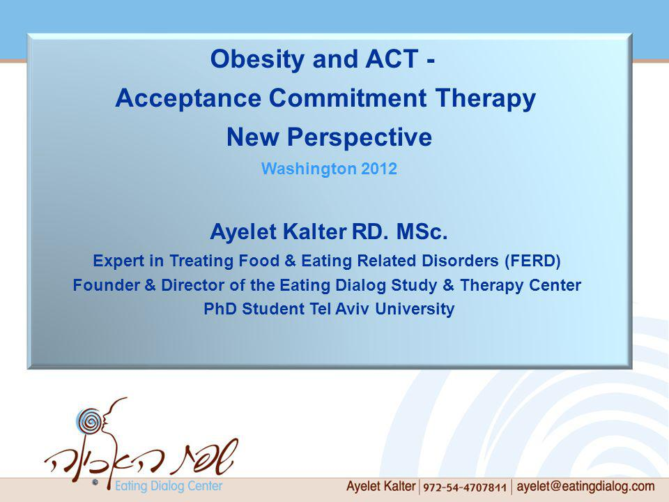 Obesity and ACT - Acceptance Commitment Therapy New Perspective Washington 2012 Ayelet Kalter RD. MSc. Expert in Treating Food & Eating Related Disord
