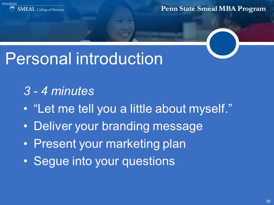 Penn State Smeal MBA Program 25 Personal introduction 3 - 4 minutes Let me tell you a little about myself. Deliver your branding message Present your