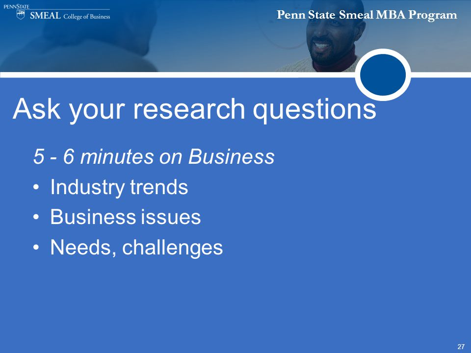 Penn State Smeal MBA Program 27 Ask your research questions 5 - 6 minutes on Business Industry trends Business issues Needs, challenges