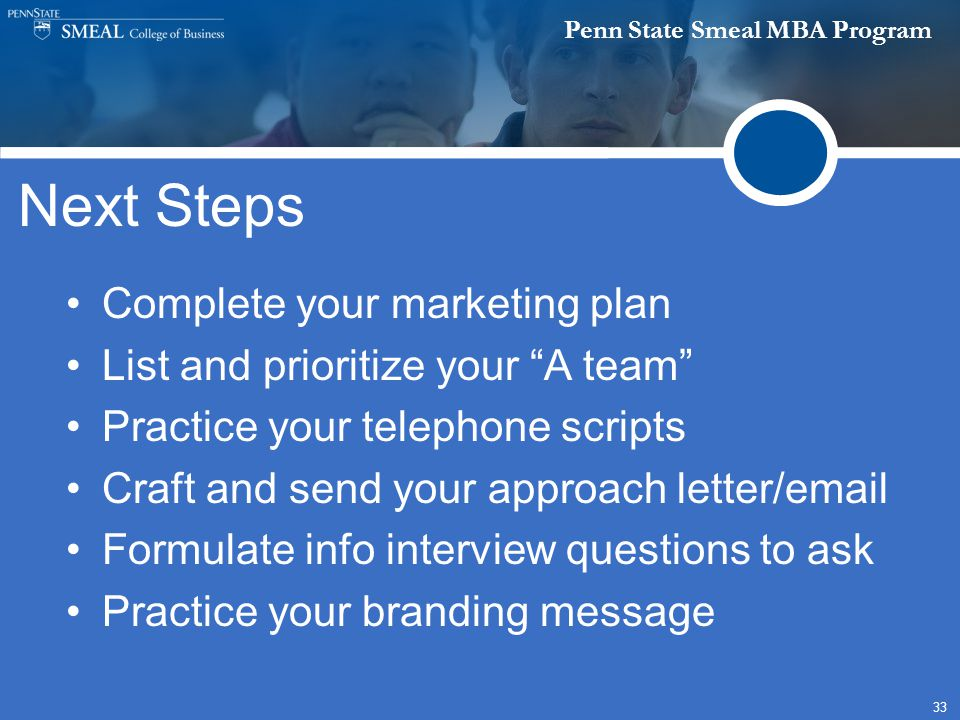 Penn State Smeal MBA Program 33 Next Steps Complete your marketing plan List and prioritize your A team Practice your telephone scripts Craft and send