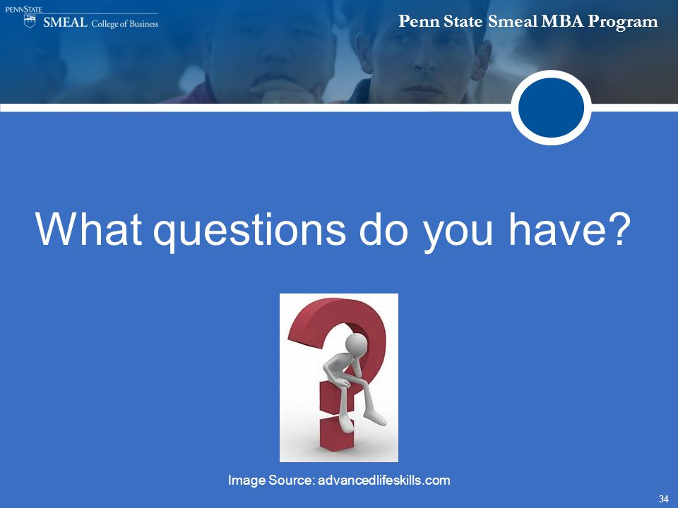 Penn State Smeal MBA Program 34 What questions do you have? Image Source: advancedlifeskills.com