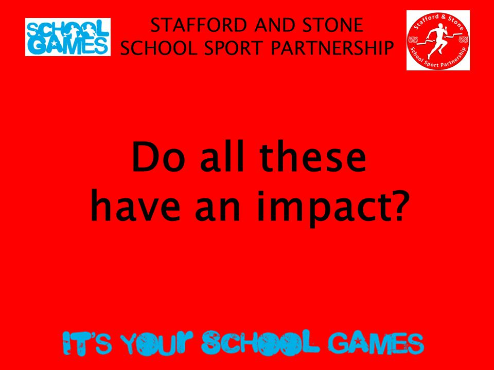 STAFFORD AND STONE SCHOOL SPORT PARTNERSHIP Do all these have an impact