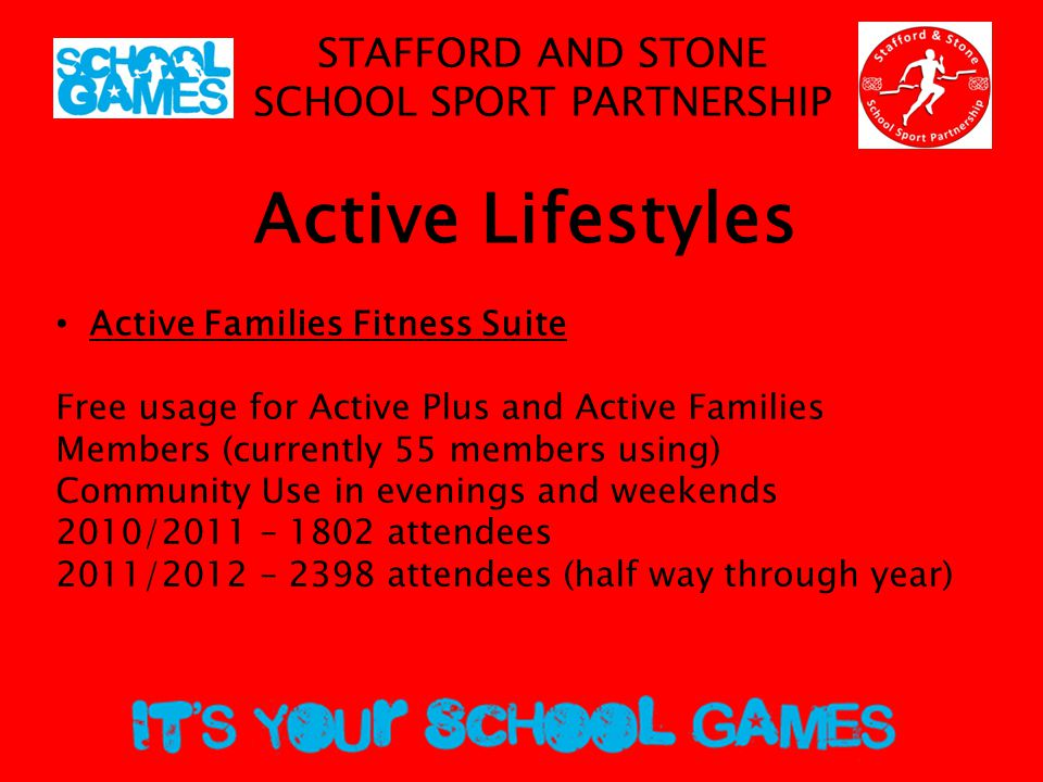 STAFFORD AND STONE SCHOOL SPORT PARTNERSHIP Active Lifestyles Active Families Fitness Suite Free usage for Active Plus and Active Families Members (currently 55 members using) Community Use in evenings and weekends 2010/2011 – 1802 attendees 2011/2012 – 2398 attendees (half way through year)