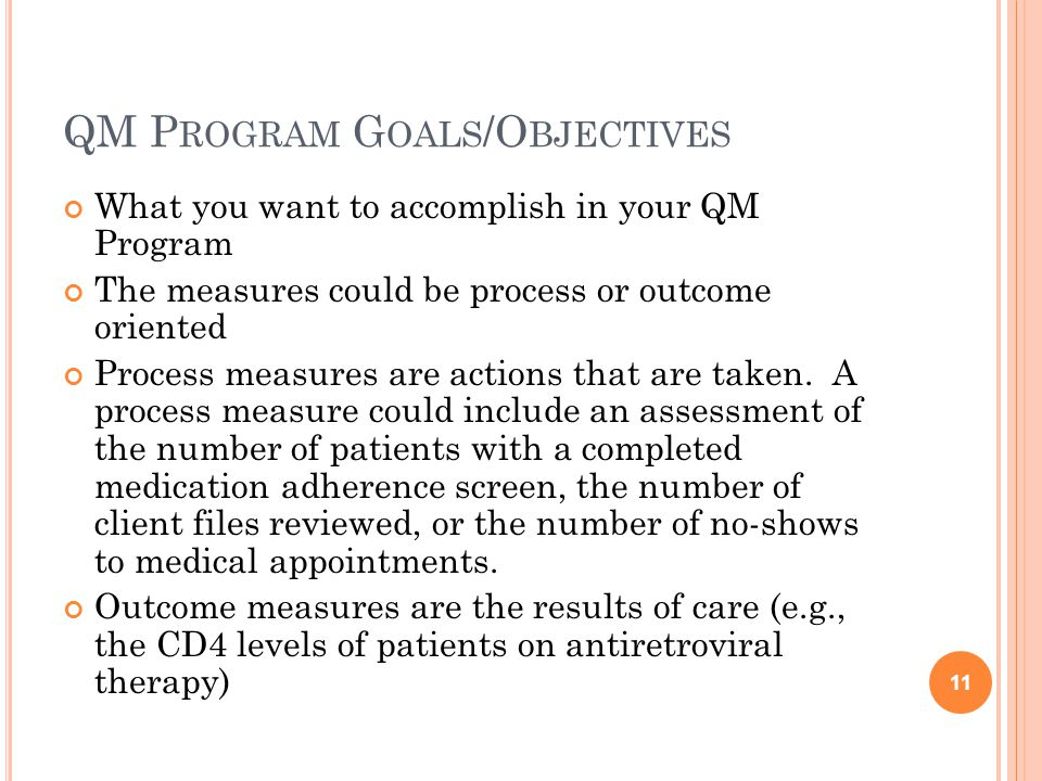 QM P ROGRAM G OALS /O BJECTIVES What you want to accomplish in your QM Program The measures could be process or outcome oriented Process measures are actions that are taken.