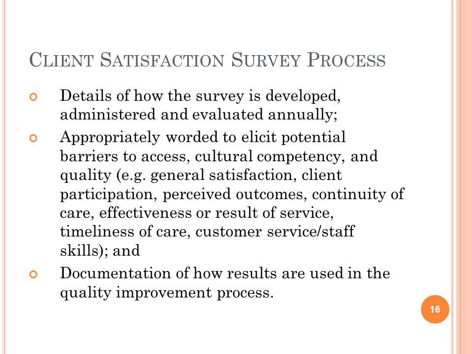 C LIENT S ATISFACTION S URVEY P ROCESS Details of how the survey is developed, administered and evaluated annually; Appropriately worded to elicit potential barriers to access, cultural competency, and quality (e.g.