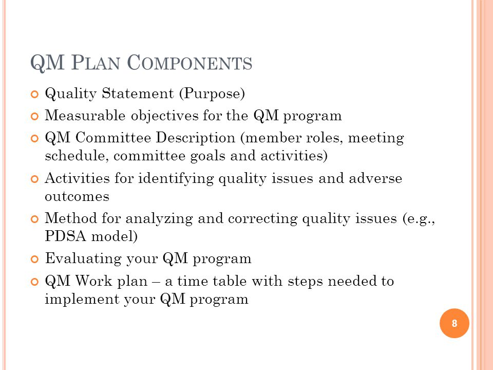 QM P LAN C OMPONENTS Quality Statement (Purpose) Measurable objectives for the QM program QM Committee Description (member roles, meeting schedule, committee goals and activities) Activities for identifying quality issues and adverse outcomes Method for analyzing and correcting quality issues (e.g., PDSA model) Evaluating your QM program QM Work plan – a time table with steps needed to implement your QM program 8