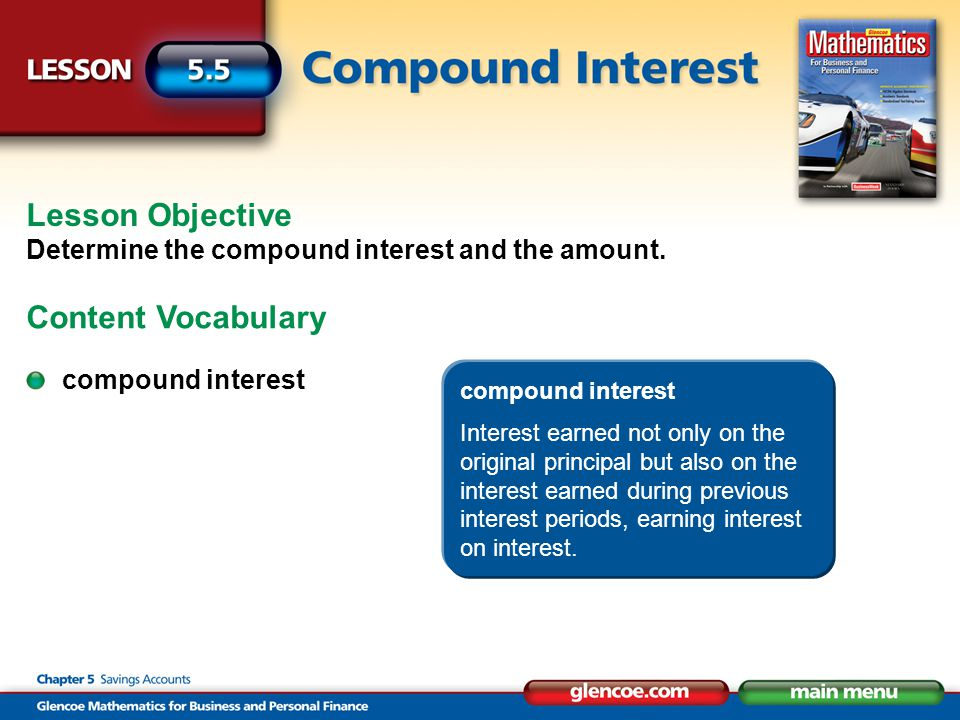 compound interest Interest earned not only on the original principal but also on the interest earned during previous interest periods, earning interest on interest.