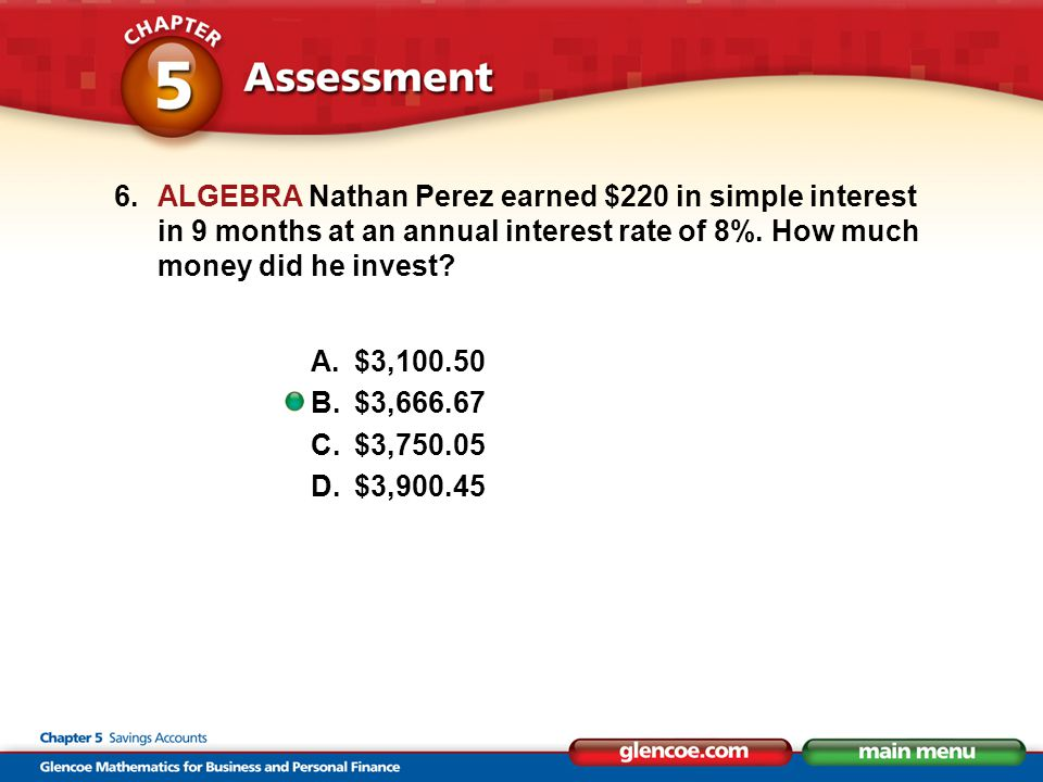 6.ALGEBRA Nathan Perez earned $220 in simple interest in 9 months at an annual interest rate of 8%. How much money did he invest? A.$3,100.50 B.$3,666