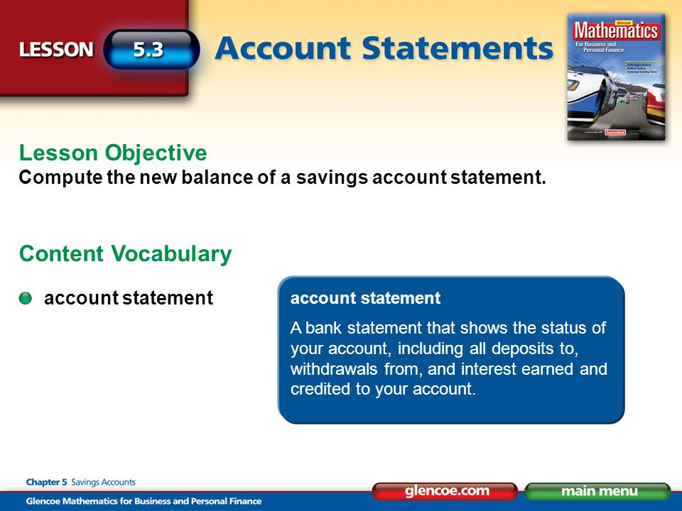 account statement A bank statement that shows the status of your account, including all deposits to, withdrawals from, and interest earned and credite