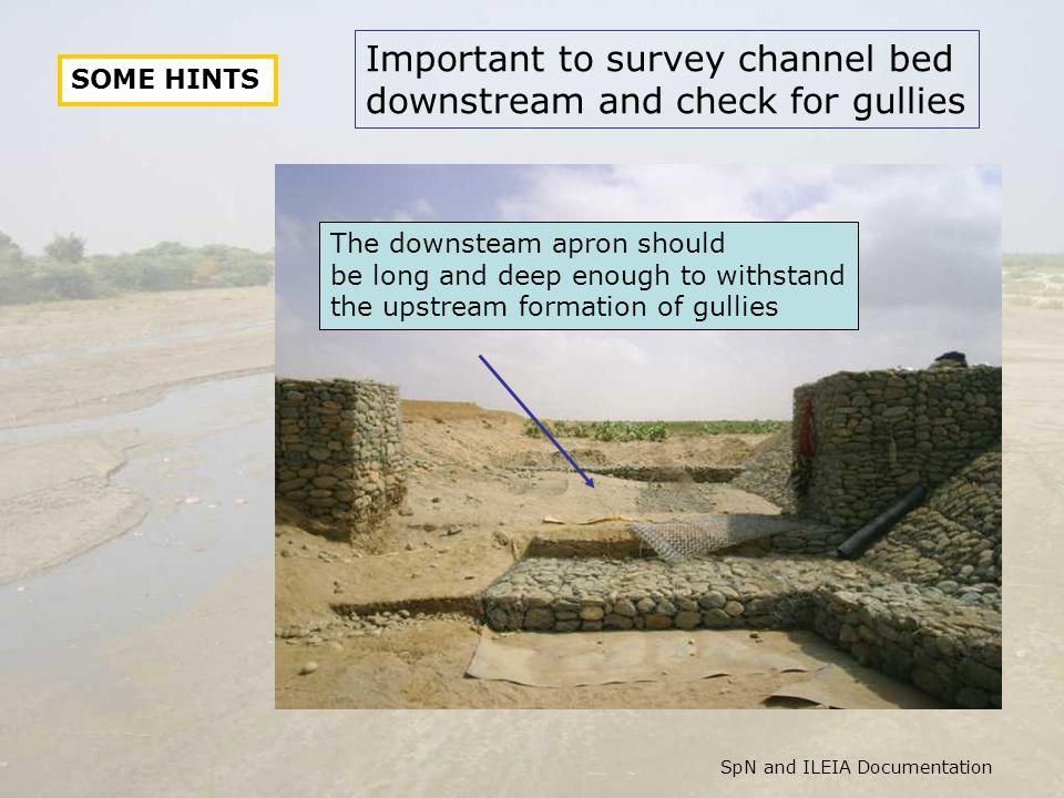 The downsteam apron should be long and deep enough to withstand the upstream formation of gullies Important to survey channel bed downstream and check