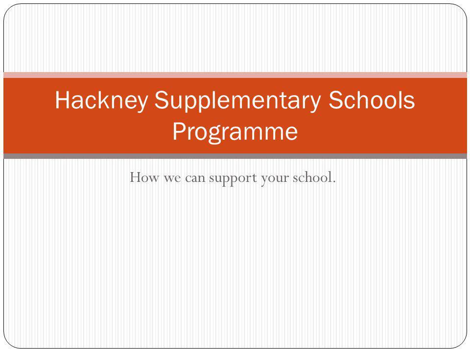How we can support your school. Hackney Supplementary Schools Programme