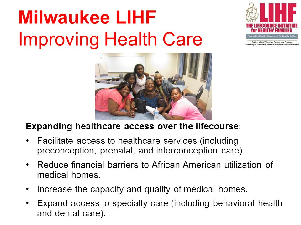7 Milwaukee LIHF Improving Health Care Expanding healthcare access over the lifecourse: Facilitate access to healthcare services (including preconception, prenatal, and interconception care).