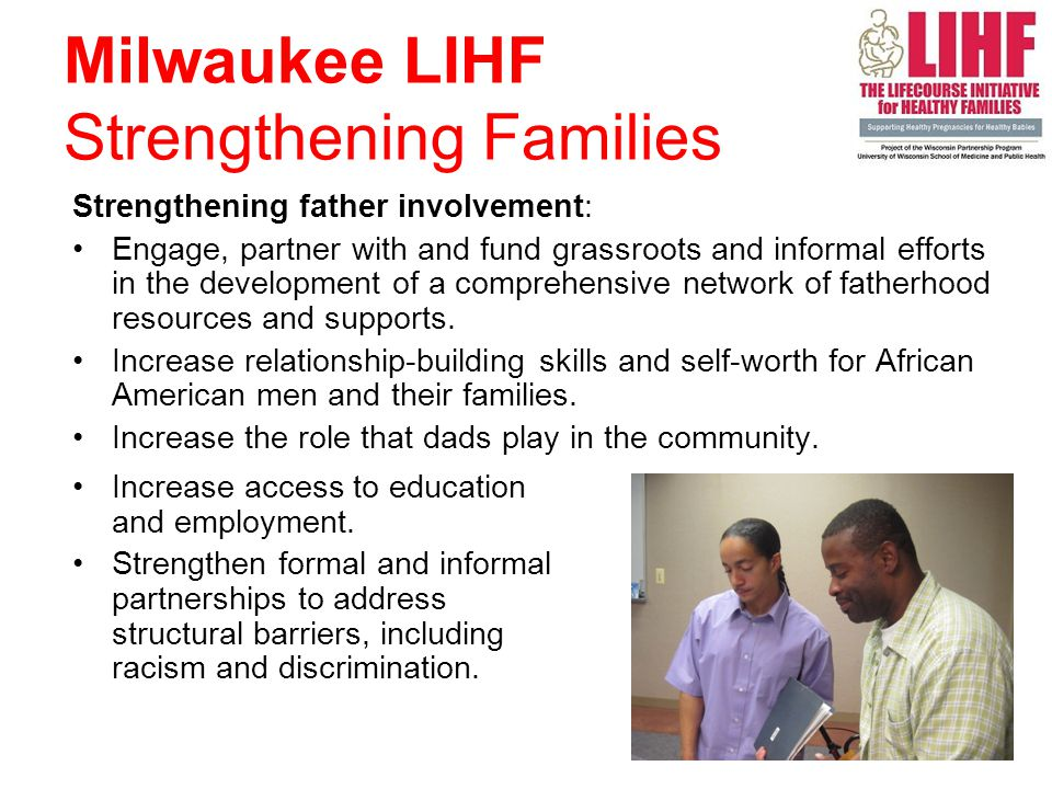 Strengthening father involvement: Engage, partner with and fund grassroots and informal efforts in the development of a comprehensive network of fatherhood resources and supports.