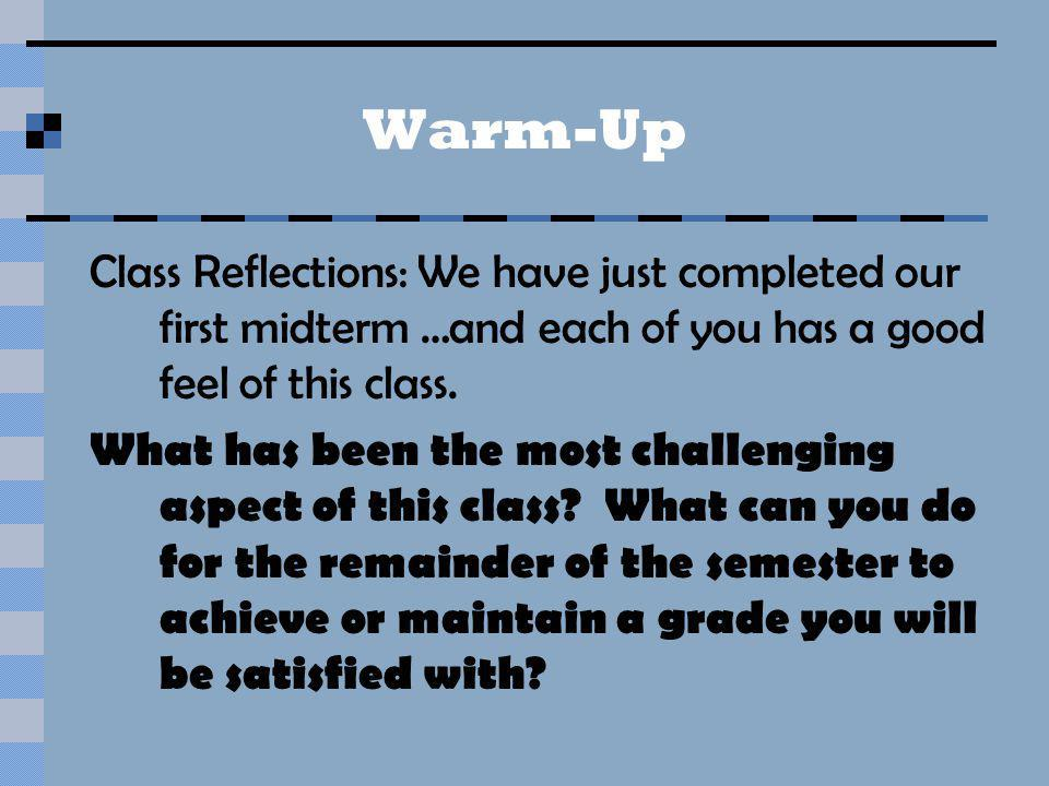 Warm-Up Class Reflections: We have just completed our first midterm …and each of you has a good feel of this class. What has been the most challenging