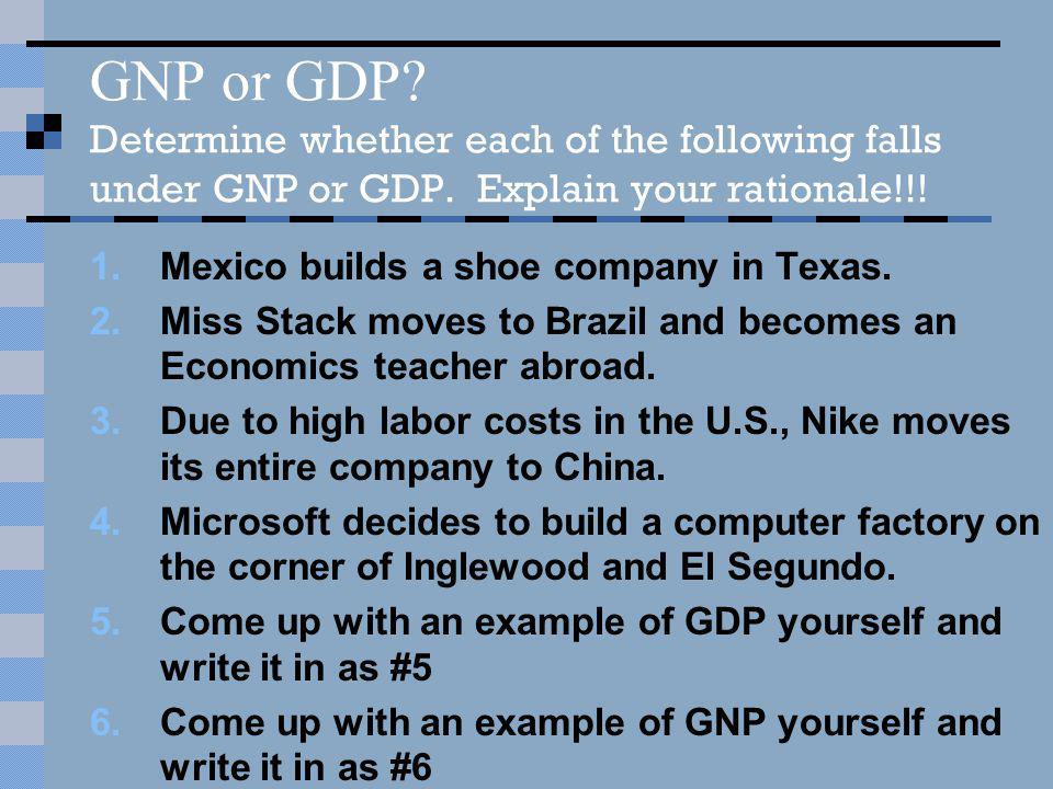 GNP or GDP? Determine whether each of the following falls under GNP or GDP. Explain your rationale!!! 1.Mexico builds a shoe company in Texas. 2.Miss
