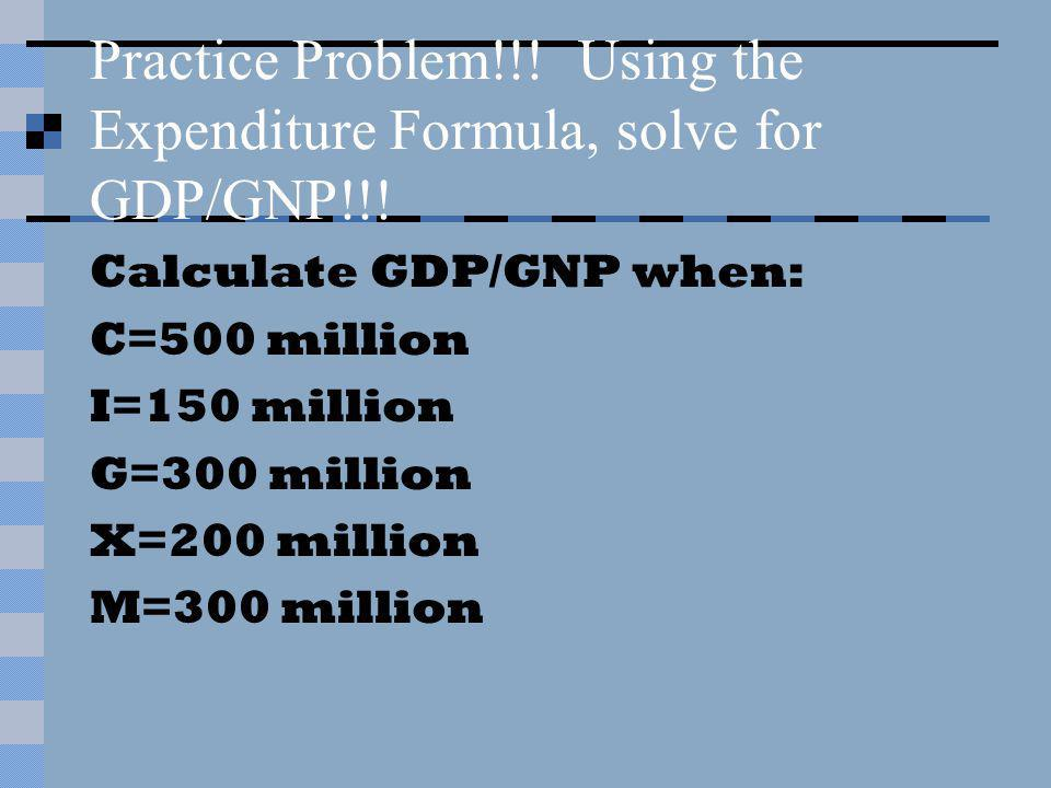 Practice Problem!!! Using the Expenditure Formula, solve for GDP/GNP!!! Calculate GDP/GNP when: C=500 million I=150 million G=300 million X=200 millio