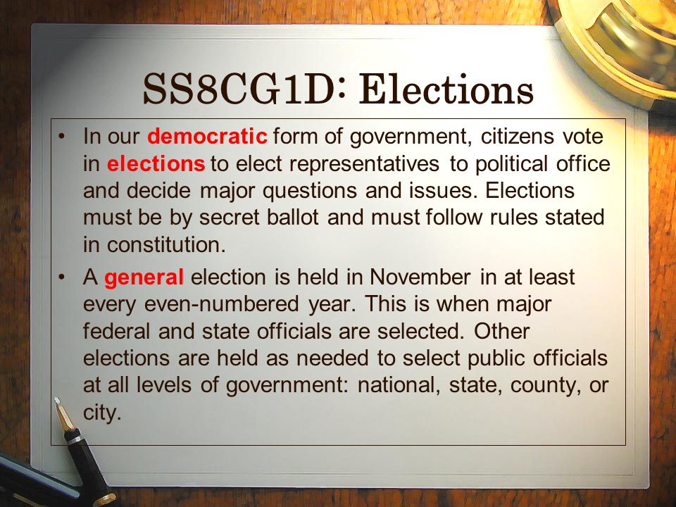 SS8CG1D: Elections In our democratic form of government, citizens vote in elections to elect representatives to political office and decide major ques